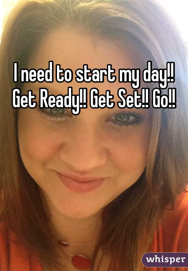 I need to start my day!! Get Ready!! Get Set!! Go!!