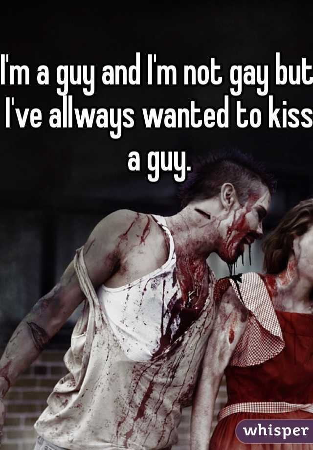 I'm a guy and I'm not gay but I've allways wanted to kiss a guy.