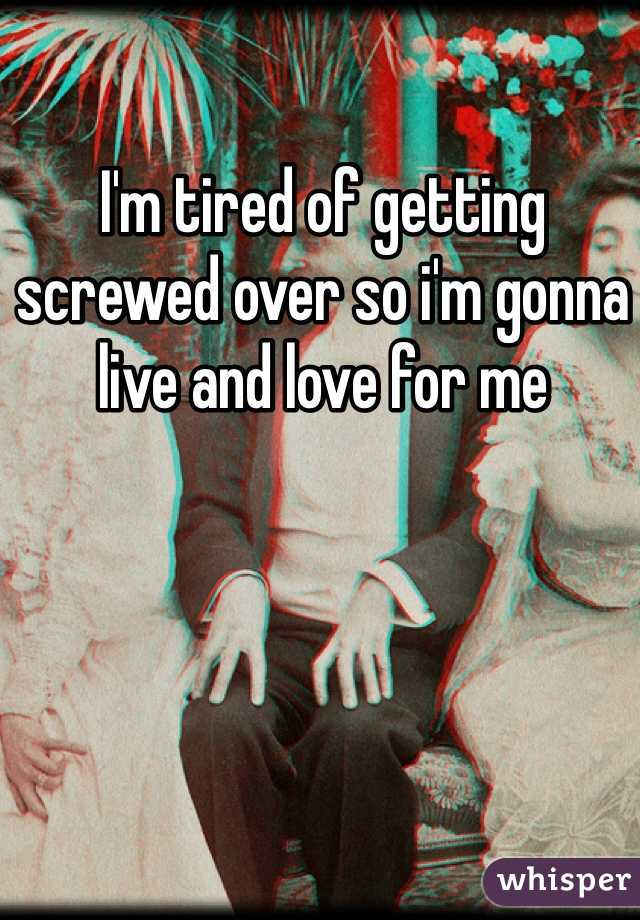 I'm tired of getting screwed over so i'm gonna live and love for me