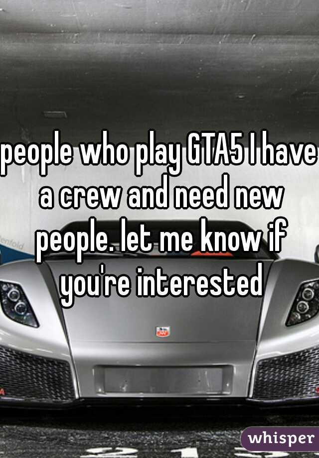 people who play GTA5 I have a crew and need new people. let me know if you're interested