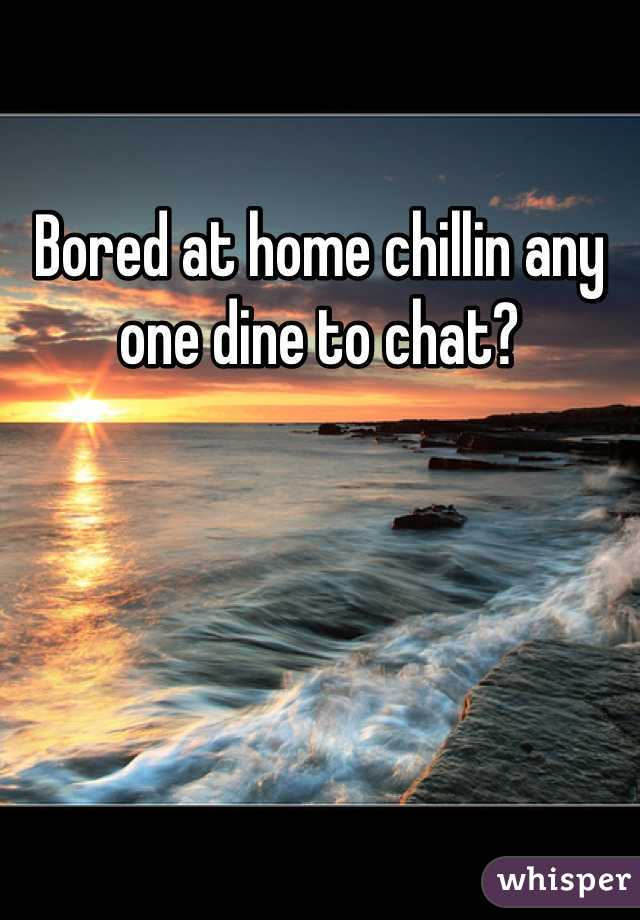 Bored at home chillin any one dine to chat?