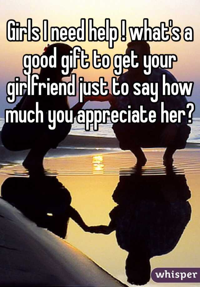 Girls I need help ! what's a good gift to get your girlfriend just to say how much you appreciate her?