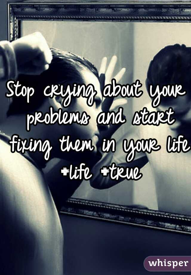 Stop crying about your problems and start fixing them in your life  #life #true