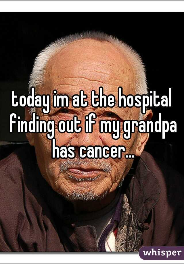 today im at the hospital finding out if my grandpa has cancer...