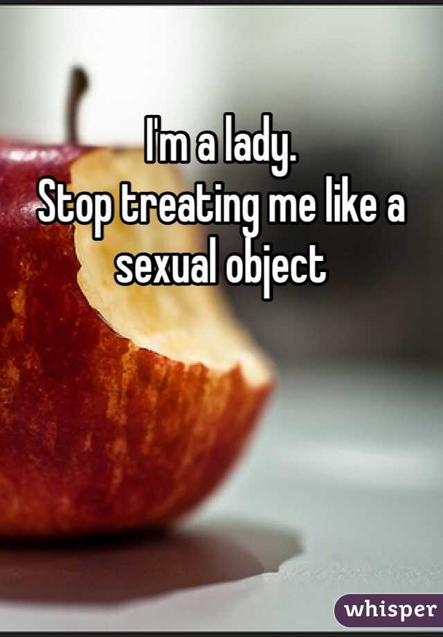 I'm a lady.  Stop treating me like a sexual object