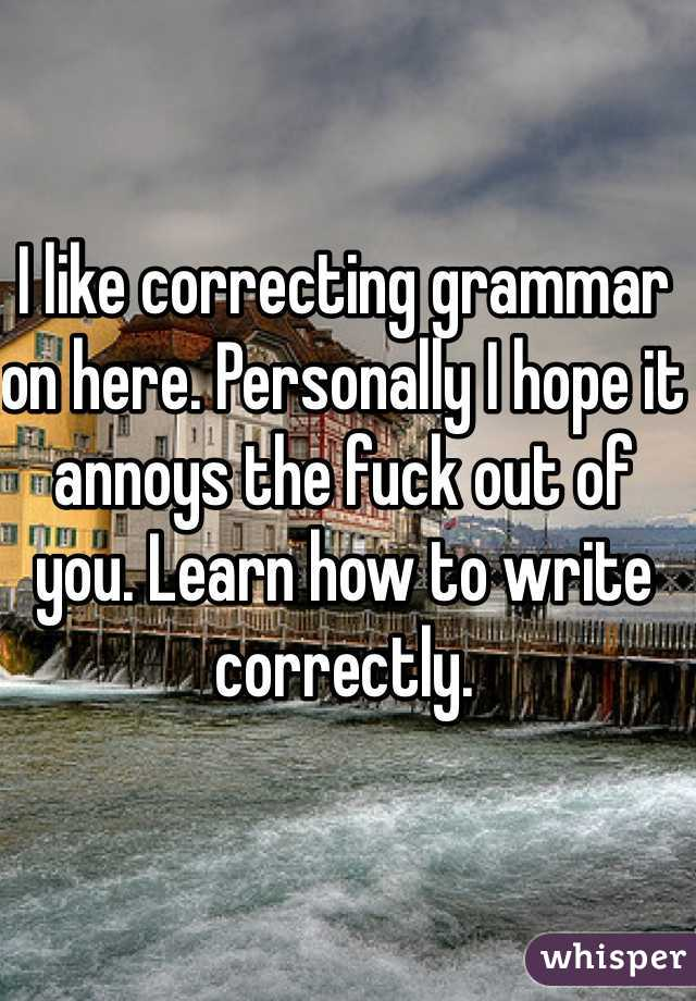 I like correcting grammar on here. Personally I hope it annoys the fuck out of you. Learn how to write correctly.