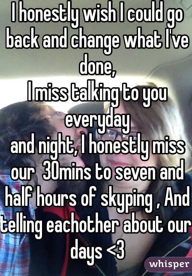 I honestly wish I could go back and change what I've done, I miss talking to you everyday  and night, I honestly miss our  30mins to seven and half hours of skyping , And telling eachother about our days <3  I miss you. And I'm sorry