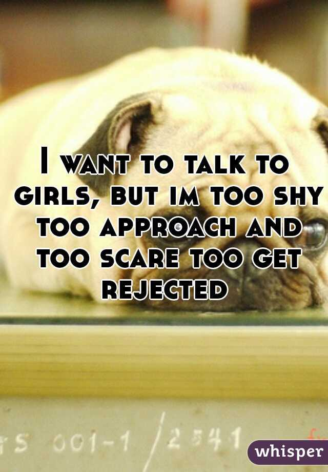I want to talk to girls, but im too shy too approach and too scare too get rejected