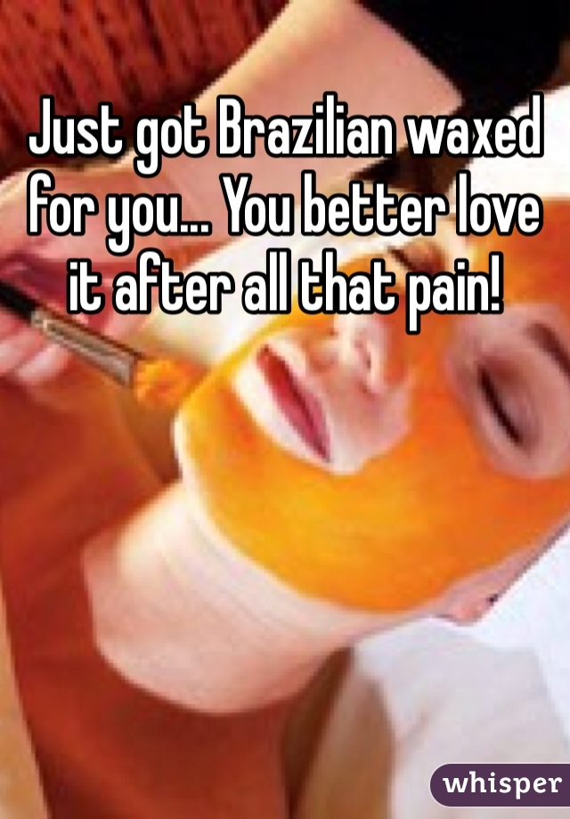 Just got Brazilian waxed for you... You better love it after all that pain!