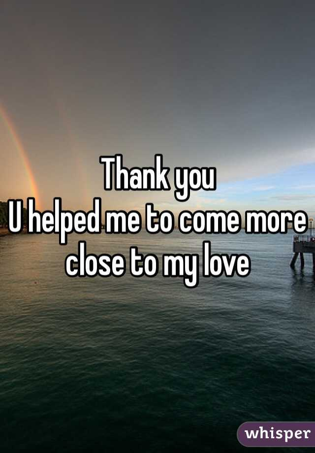 Thank you  U helped me to come more close to my love