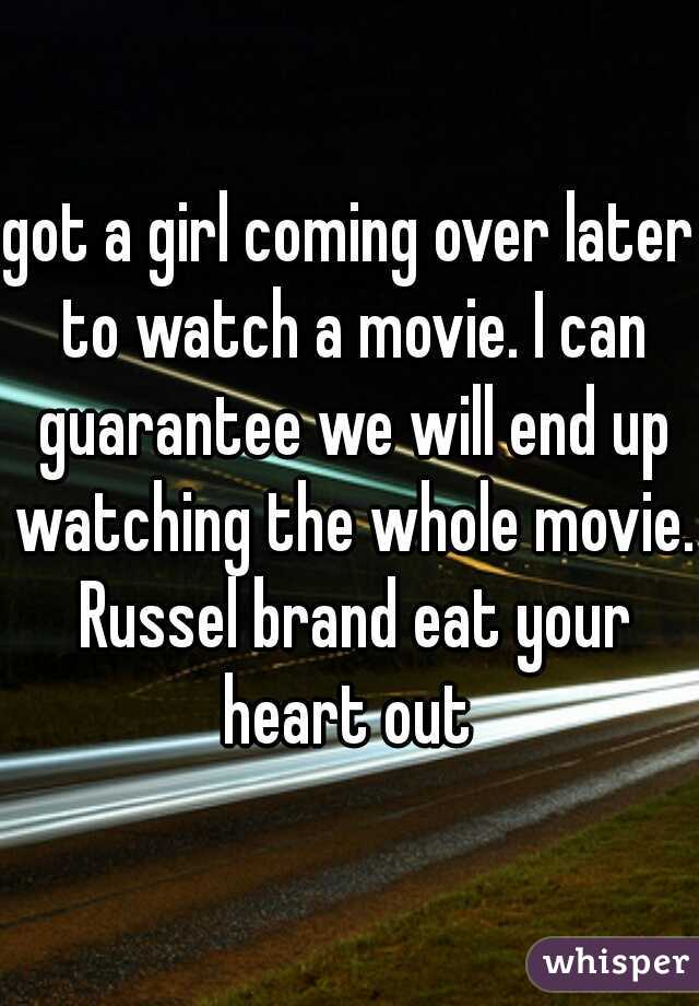 got a girl coming over later to watch a movie. I can guarantee we will end up watching the whole movie. Russel brand eat your heart out