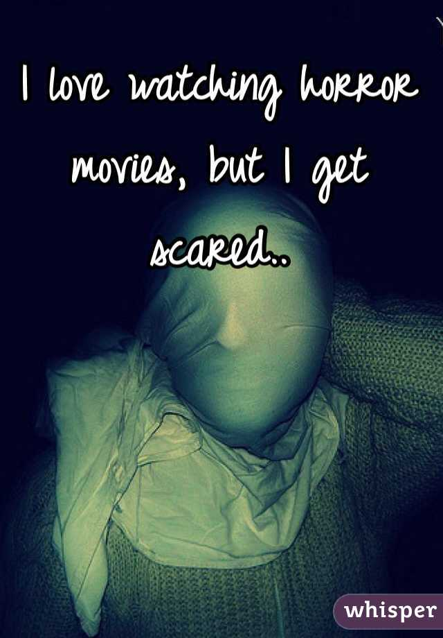 I love watching horror movies, but I get scared..