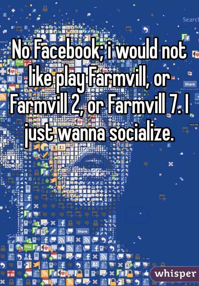 No Facebook; i would not like play Farmvill, or Farmvill 2, or Farmvill 7. I just wanna socialize.