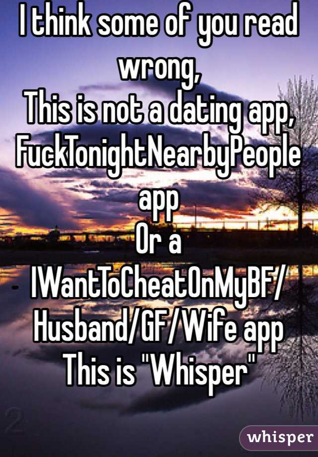 """I think some of you read wrong, This is not a dating app, FuckTonightNearbyPeople app Or a IWantToCheatOnMyBF/Husband/GF/Wife app This is """"Whisper"""""""