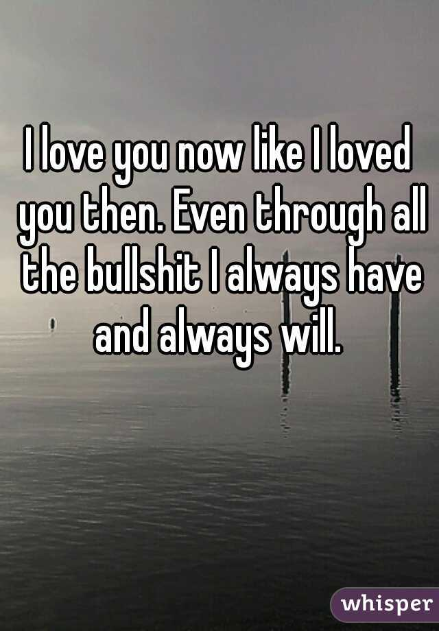 I love you now like I loved you then. Even through all the bullshit I always have and always will.