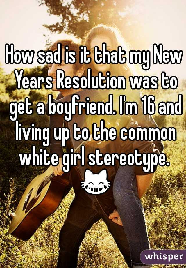 How sad is it that my New Years Resolution was to get a boyfriend. I'm 16 and living up to the common white girl stereotype.  😹