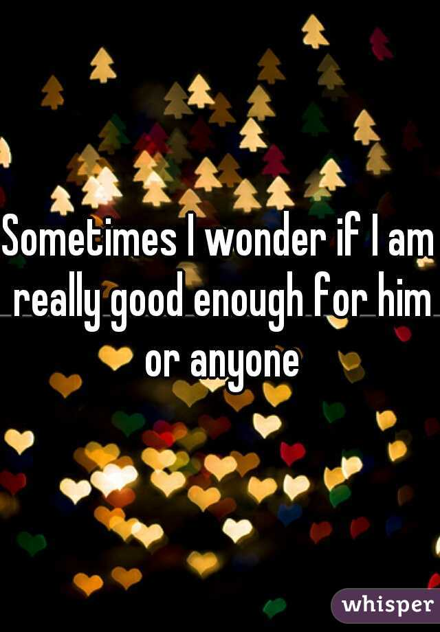 Sometimes I wonder if I am really good enough for him or anyone