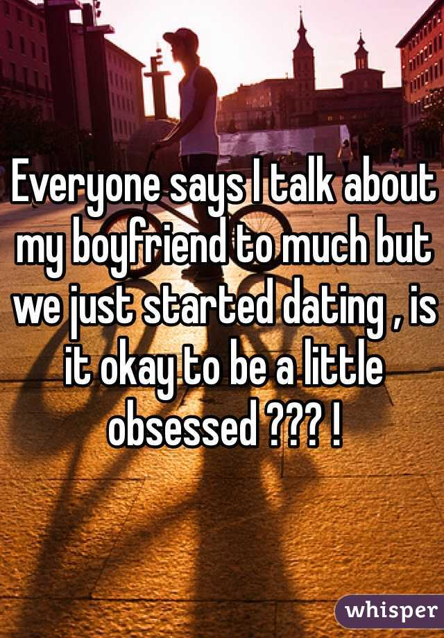 Everyone says I talk about my boyfriend to much but we just started dating , is it okay to be a little obsessed ??? !
