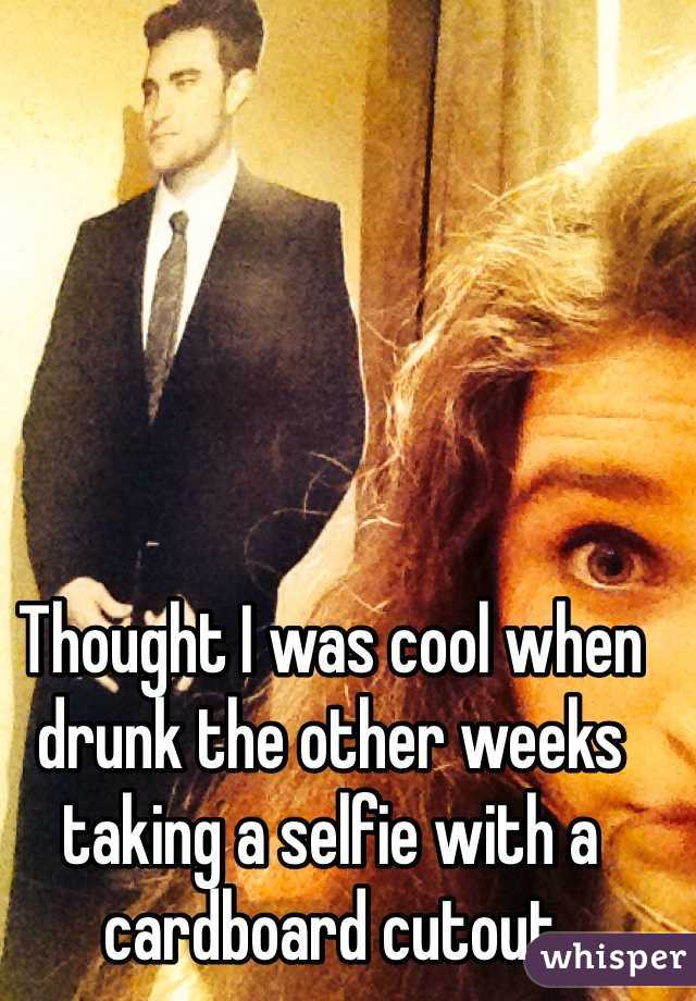 Thought I was cool when drunk the other weeks taking a selfie with a cardboard cutout