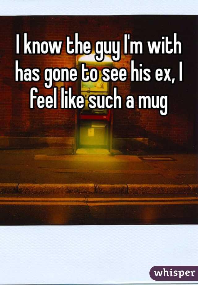 I know the guy I'm with has gone to see his ex, I feel like such a mug