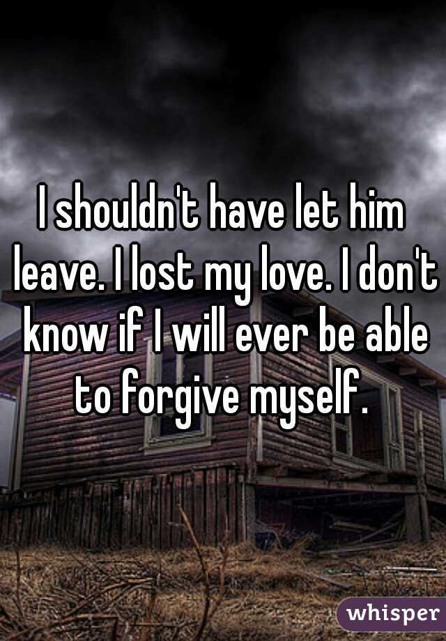 I shouldn't have let him leave. I lost my love. I don't know if I will ever be able to forgive myself.