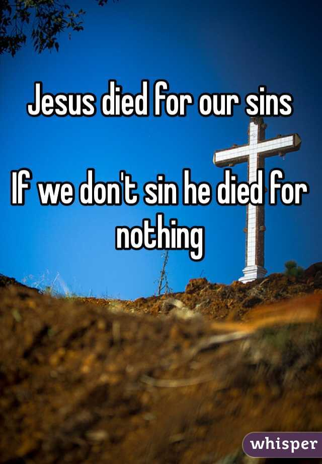 Jesus died for our sins  If we don't sin he died for nothing
