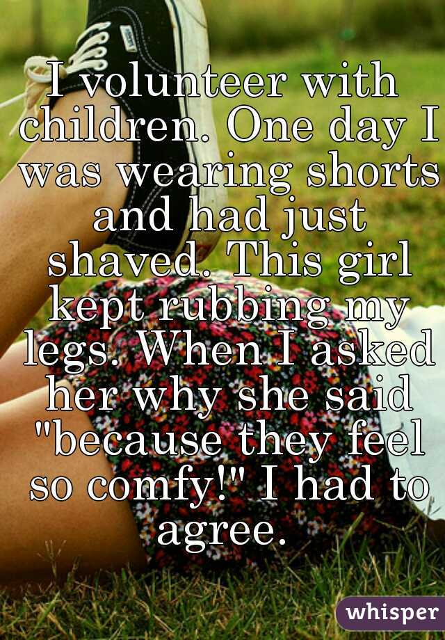 """I volunteer with children. One day I was wearing shorts and had just shaved. This girl kept rubbing my legs. When I asked her why she said """"because they feel so comfy!"""" I had to agree."""