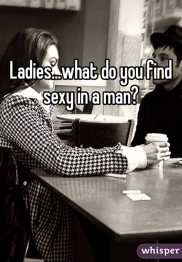 Ladies...what do you find sexy in a man?