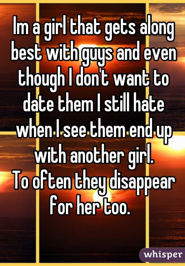 Im a girl that gets along best with guys and even though I don't want to date them I still hate when I see them end up with another girl. To often they disappear for her too.