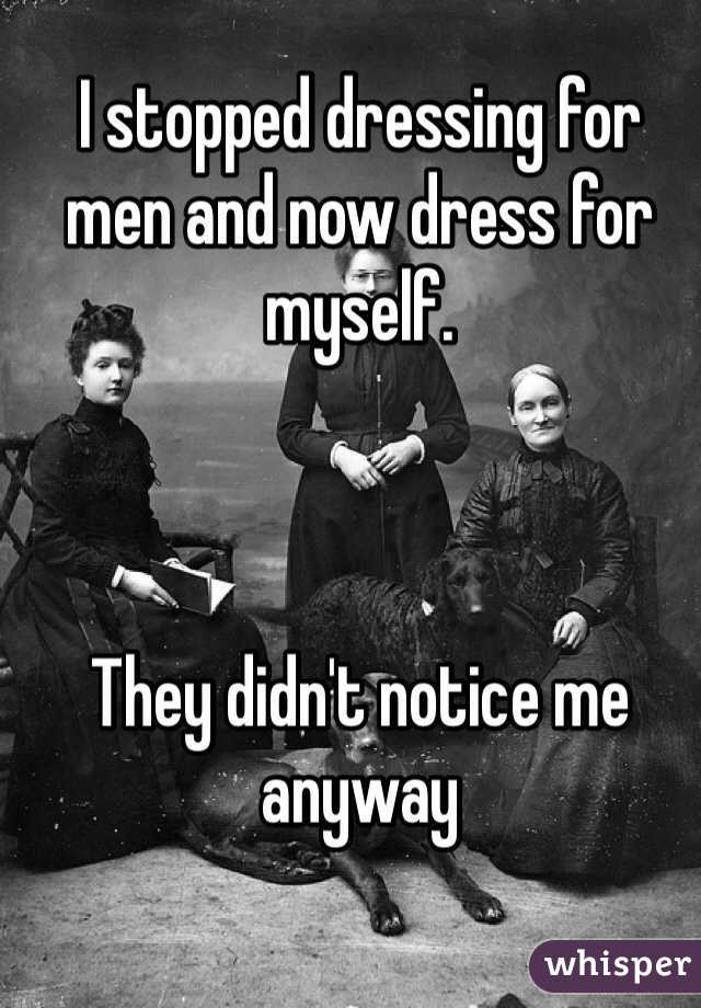 I stopped dressing for men and now dress for myself.     They didn't notice me anyway