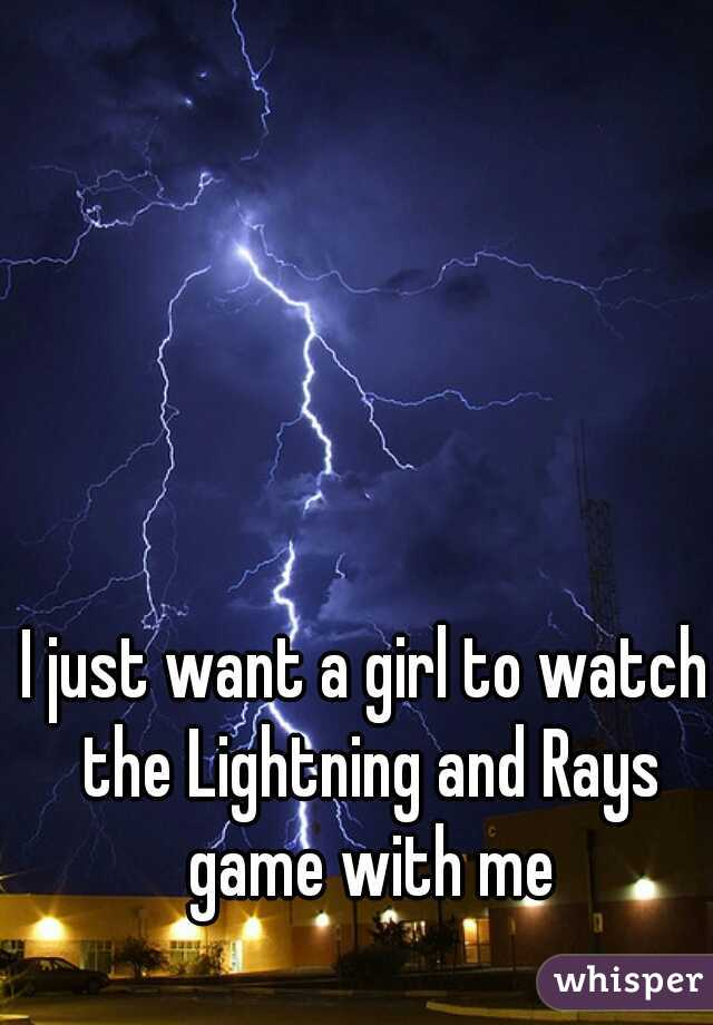 I just want a girl to watch the Lightning and Rays game with me