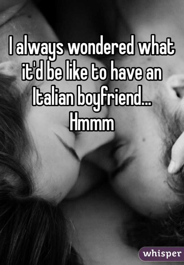 I always wondered what it'd be like to have an Italian boyfriend... Hmmm