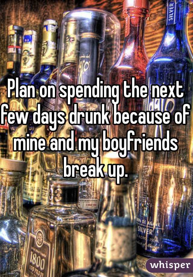 Plan on spending the next few days drunk because of mine and my boyfriends break up.