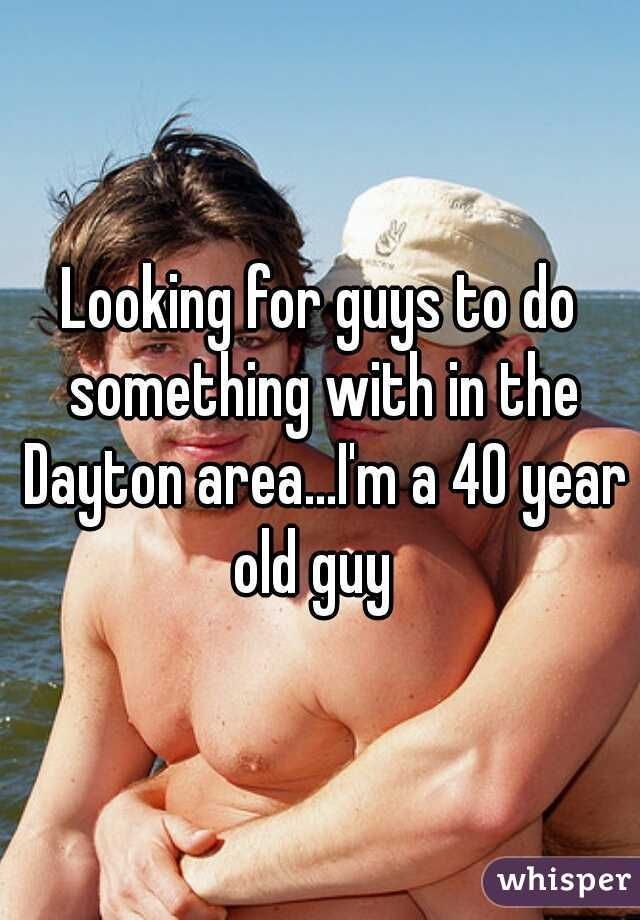 Looking for guys to do something with in the Dayton area...I'm a 40 year old guy