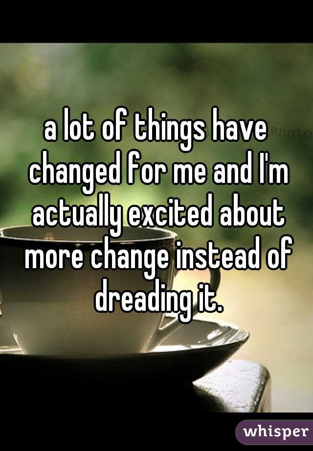 a lot of things have changed for me and I'm actually excited about more change instead of dreading it.