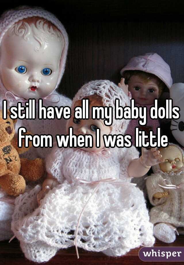 I still have all my baby dolls from when I was little