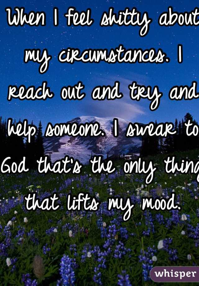 When I feel shitty about my circumstances. I reach out and try and help someone. I swear to God that's the only thing that lifts my mood.