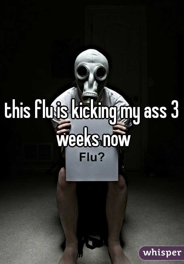 this flu is kicking my ass 3 weeks now