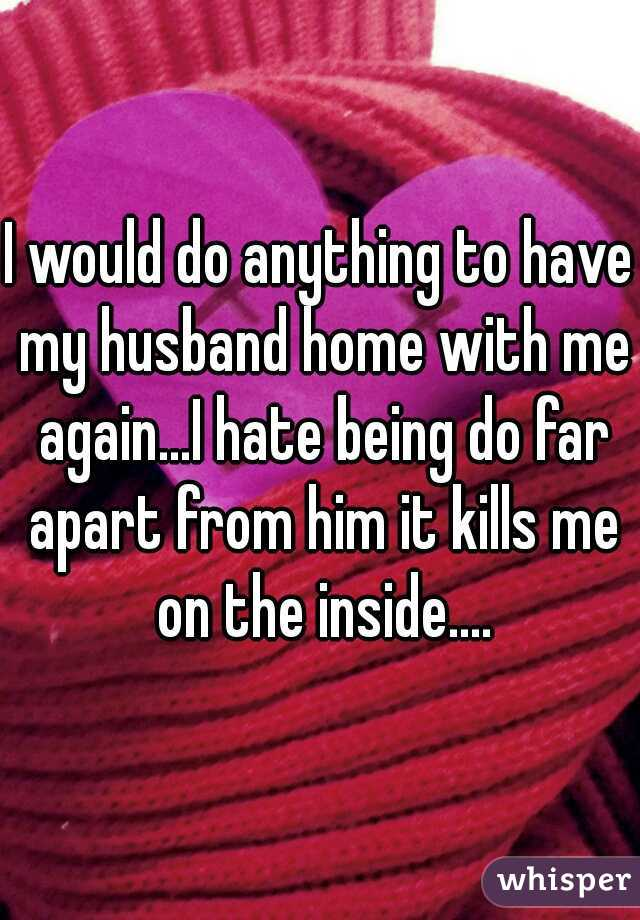 I would do anything to have my husband home with me again...I hate being do far apart from him it kills me on the inside....