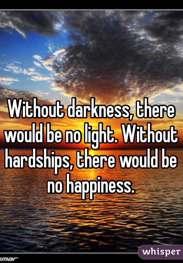 Without darkness, there would be no light. Without hardships, there would be no happiness.