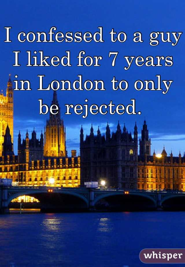 I confessed to a guy I liked for 7 years in London to only be rejected.