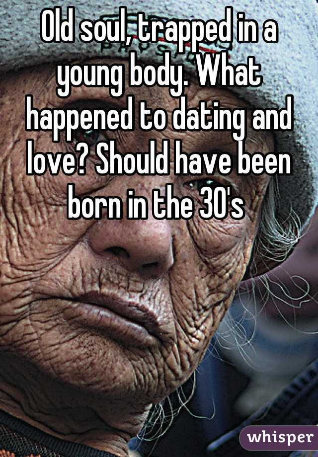 Old soul, trapped in a young body. What happened to dating and love? Should have been born in the 30's