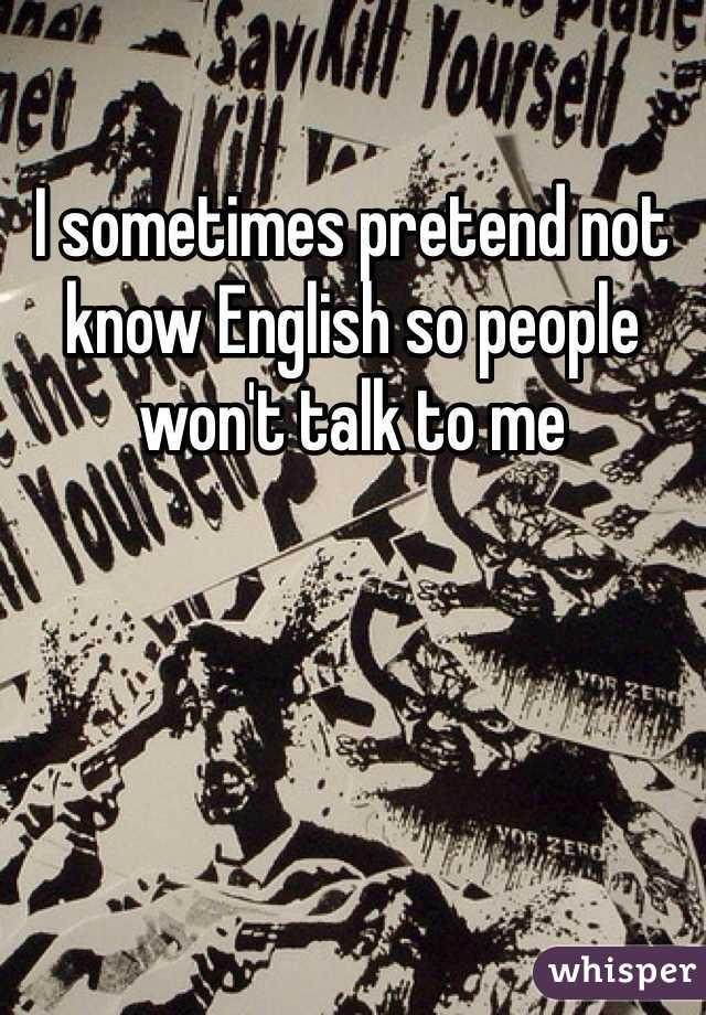 I sometimes pretend not know English so people won't talk to me