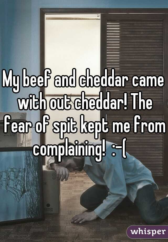 My beef and cheddar came with out cheddar! The fear of spit kept me from complaining!  :-(