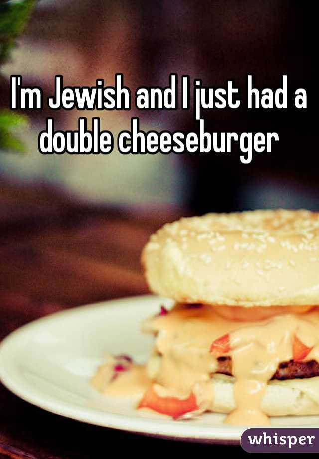 I'm Jewish and I just had a double cheeseburger