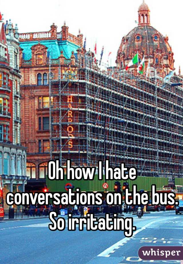 Oh how I hate conversations on the bus. So irritating.