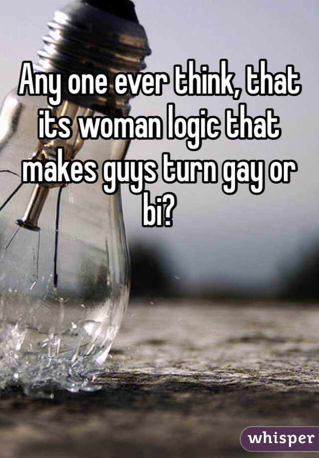 Any one ever think, that its woman logic that makes guys turn gay or bi?
