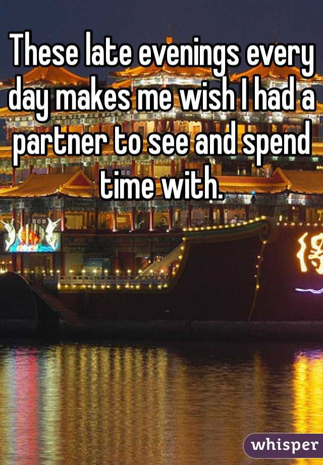 These late evenings every day makes me wish I had a partner to see and spend time with.