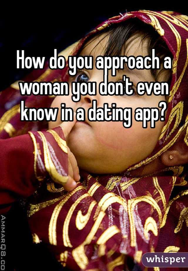 How do you approach a woman you don't even know in a dating app?