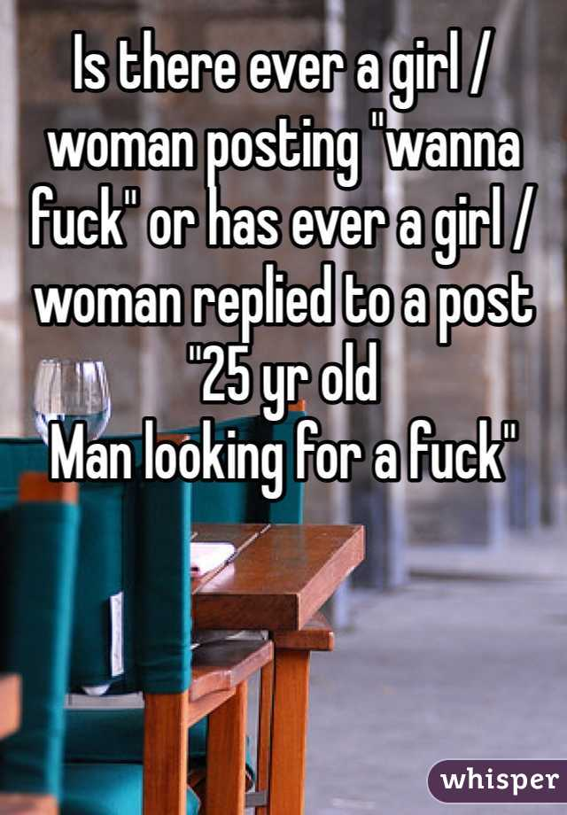 "Is there ever a girl / woman posting ""wanna fuck"" or has ever a girl / woman replied to a post ""25 yr old Man looking for a fuck"""